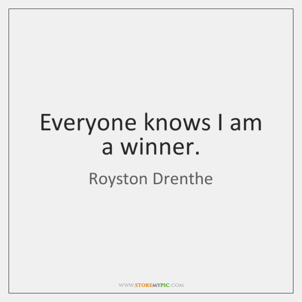 Everyone knows I am a winner.