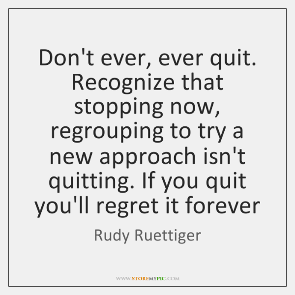 Don't ever, ever quit. Recognize that stopping now, regrouping to try a ...