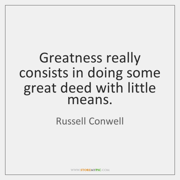 Greatness really consists in doing some great deed with little means.