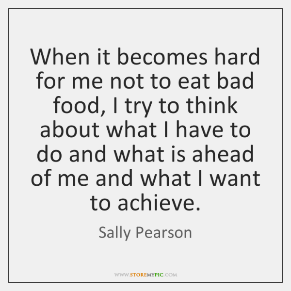 When it becomes hard for me not to eat bad food, I ...