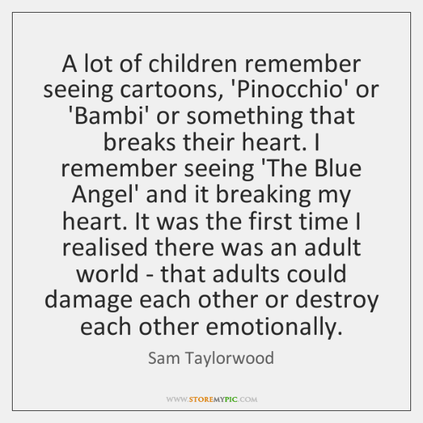 A lot of children remember seeing cartoons, 'Pinocchio' or 'Bambi' or something ...