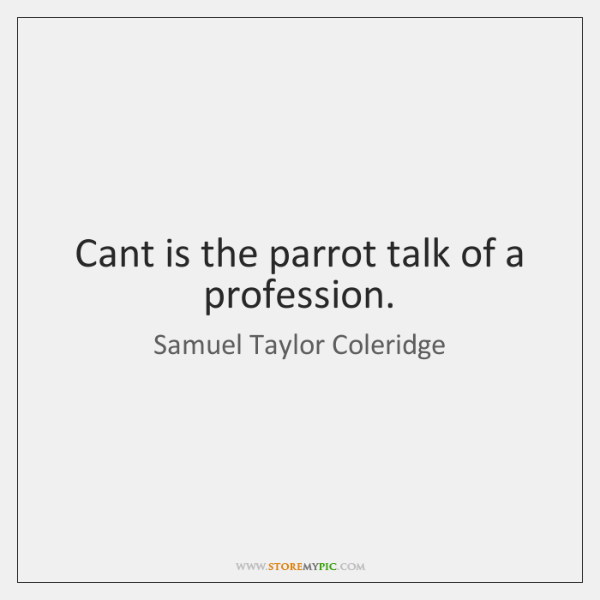 Cant is the parrot talk of a profession.