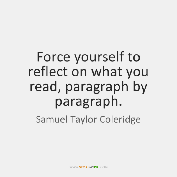 Force yourself to reflect on what you read, paragraph by paragraph.