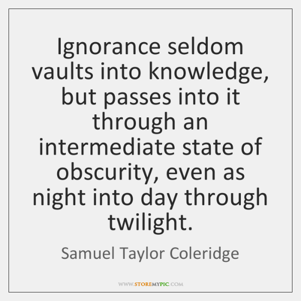 Ignorance seldom vaults into knowledge, but passes into it through an intermediate ...