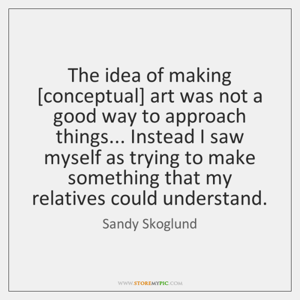 The idea of making [conceptual] art was not a good way to ...