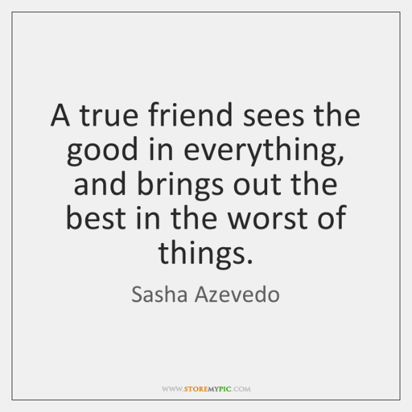 A true friend sees the good in everything, and brings out the ...