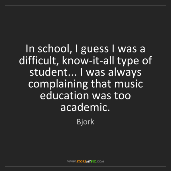 Bjork: In school, I guess I was a difficult, know-it-all type...