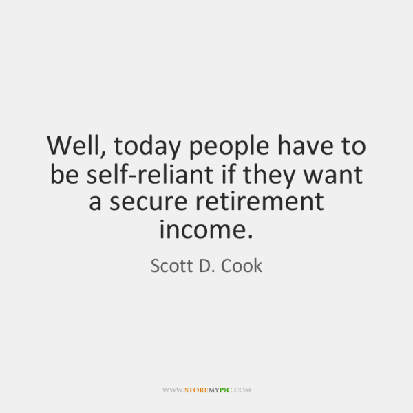 Well, today people have to be self-reliant if they want a secure ...