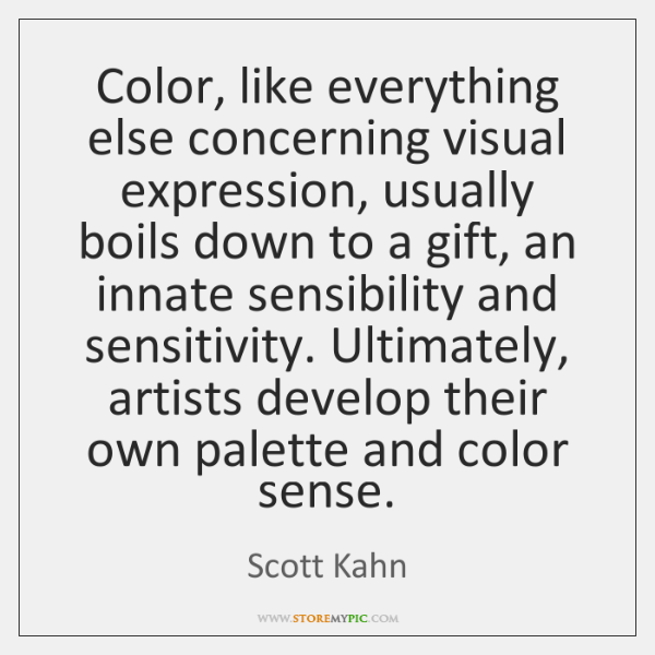 Color, like everything else concerning visual expression, usually boils down to a ...