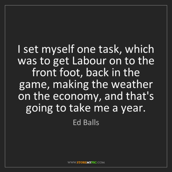 Ed Balls: I set myself one task, which was to get Labour on to...