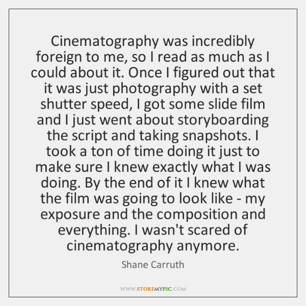 Cinematography was incredibly foreign to me, so I read as much as ...