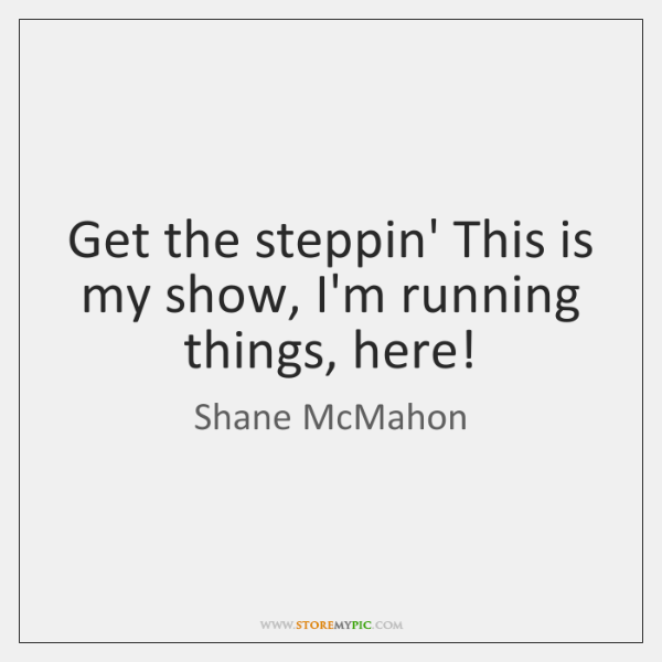 Get the steppin' This is my show, I'm running things, here!