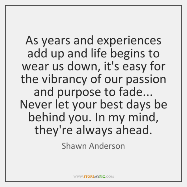 As years and experiences add up and life begins to wear us ...