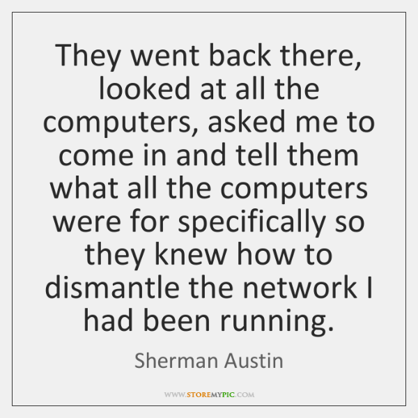 They went back there, looked at all the computers, asked me to ...