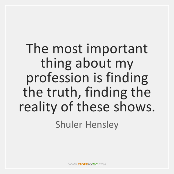 The most important thing about my profession is finding the truth, finding ...