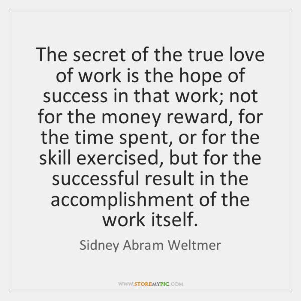 The secret of the true love of work is the hope of ...