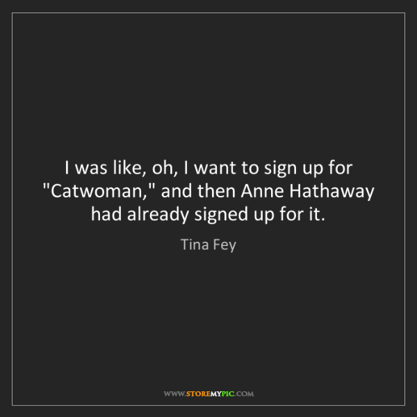 "Tina Fey: I was like, oh, I want to sign up for ""Catwoman,"" and..."