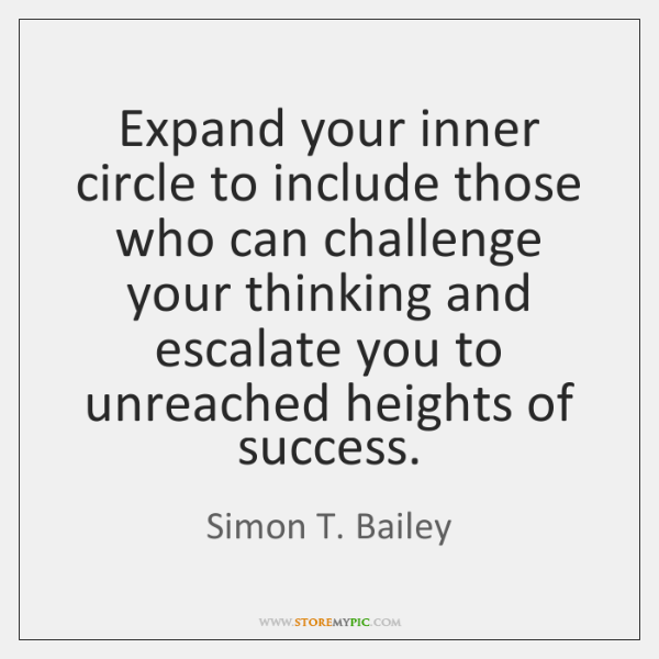Expand your inner circle to include those who can challenge your thinking ...