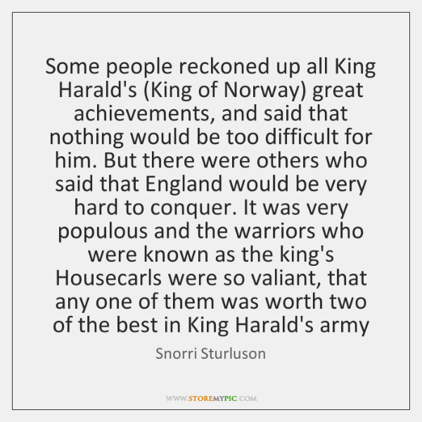 Some people reckoned up all King Harald's (King of Norway) great achievements, ...