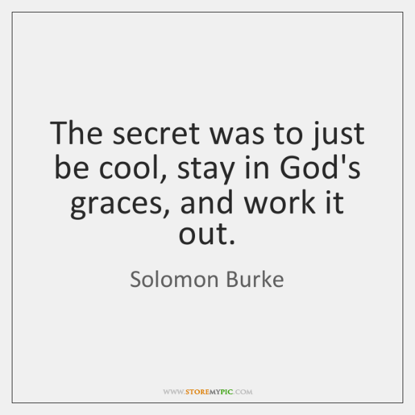The secret was to just be cool, stay in God's graces, and ...