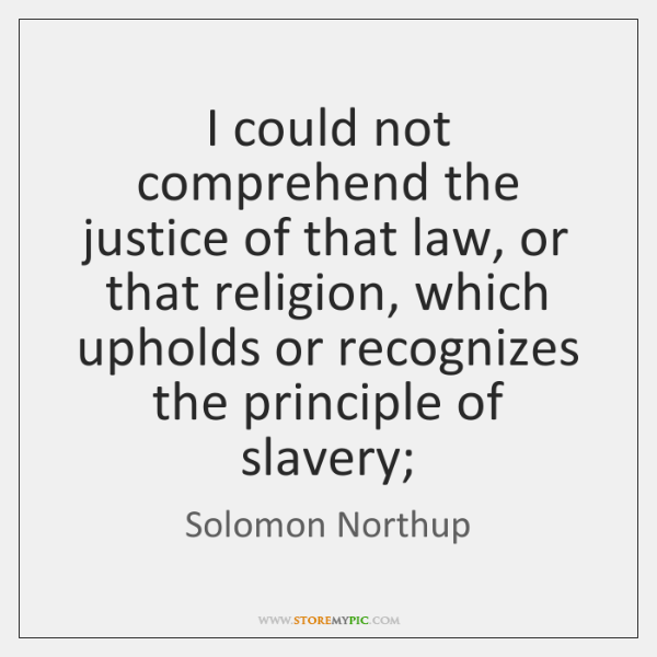 I could not comprehend the justice of that law, or that religion, ...