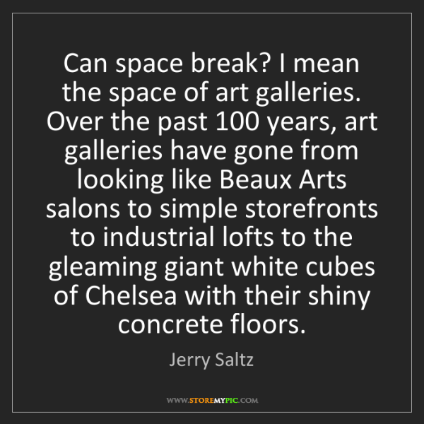 Jerry Saltz: Can space break? I mean the space of art galleries. Over...