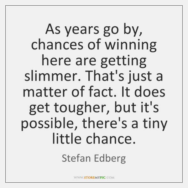 As years go by, chances of winning here are getting slimmer. That's ...