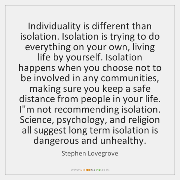 Individuality is different than isolation. Isolation is trying to do everything on ...