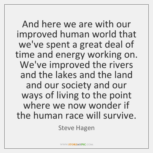 And here we are with our improved human world that we've spent ...
