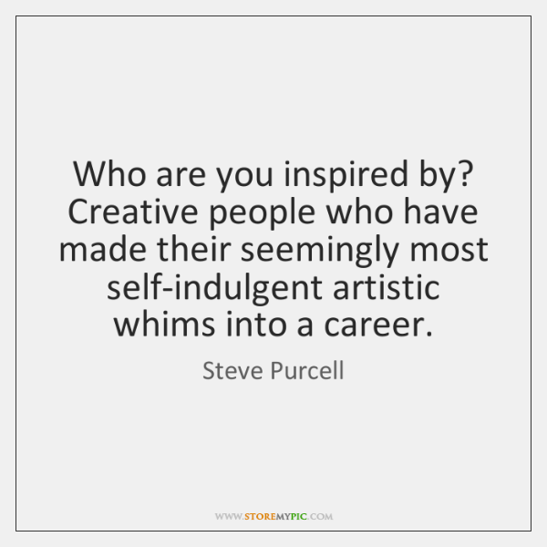 Who are you inspired by?   Creative people who have made their seemingly ...