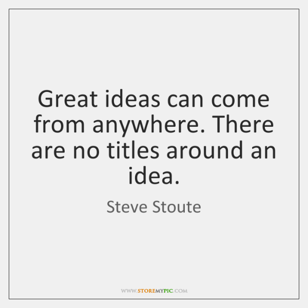 Great ideas can come from anywhere. There are no titles around an ...