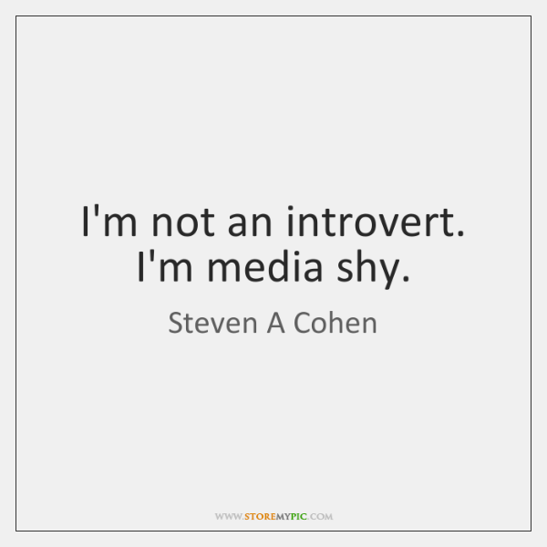 I'm not an introvert. I'm media shy.