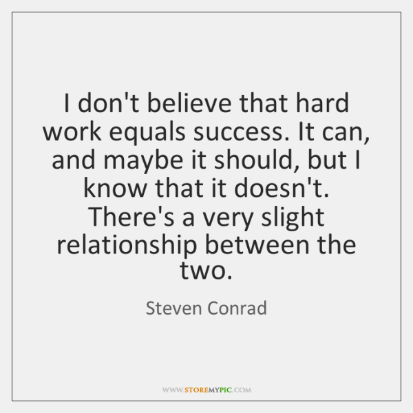 I don't believe that hard work equals success. It can, and maybe ...