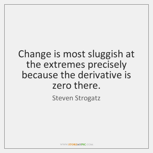 Change is most sluggish at the extremes precisely because the derivative is ...