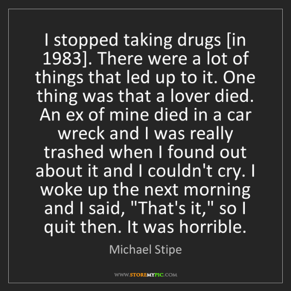 Michael Stipe: I stopped taking drugs [in 1983]. There were a lot of...