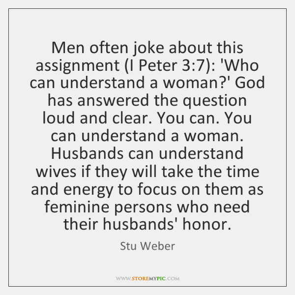 Men often joke about this assignment (I Peter 3:7): 'Who can understand a ...