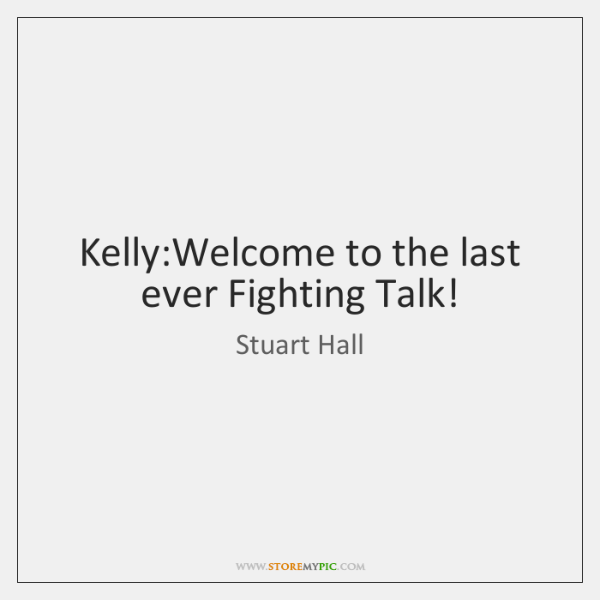 Kelly:Welcome to the last ever Fighting Talk!