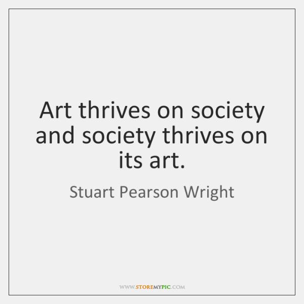 Art thrives on society and society thrives on its art.