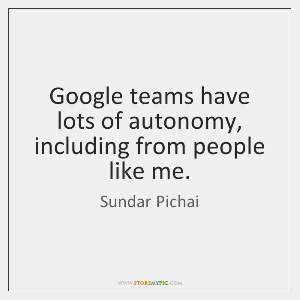 Google teams have lots of autonomy, including from people like me.