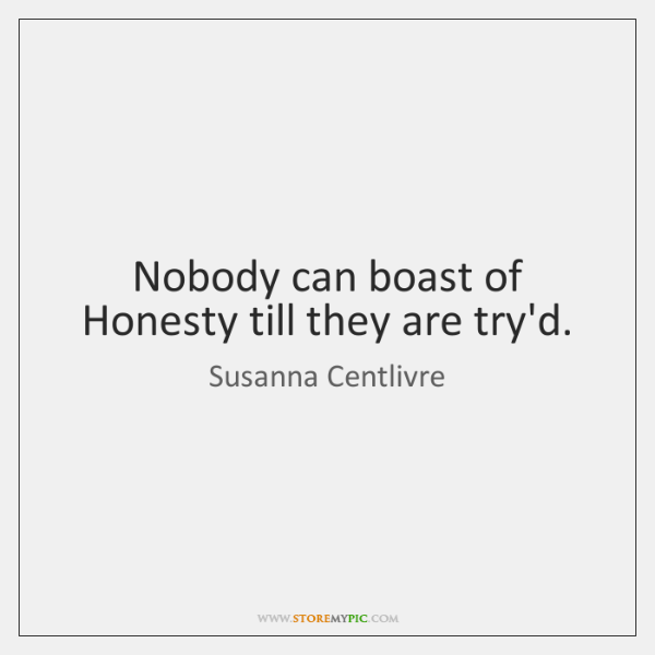 Nobody can boast of Honesty till they are try'd.