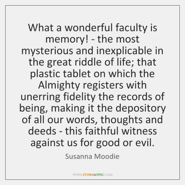 What a wonderful faculty is memory! - the most mysterious and inexplicable ...