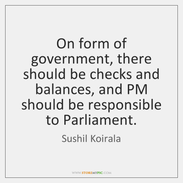 On form of government, there should be checks and balances, and PM ...
