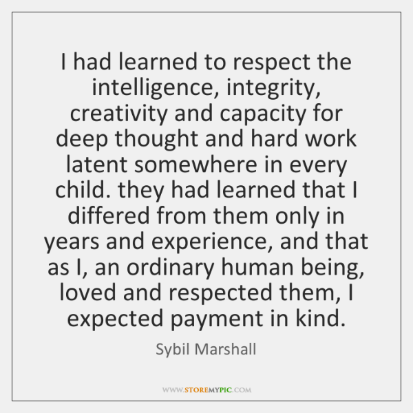 I had learned to respect the intelligence, integrity, creativity and capacity for ...