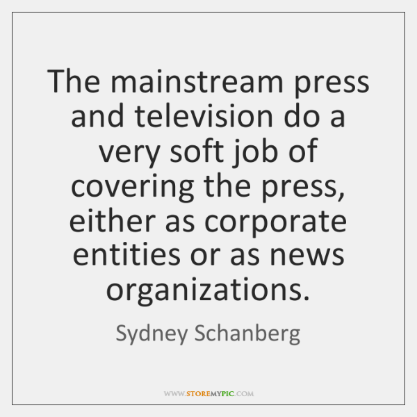 The mainstream press and television do a very soft job of covering ...