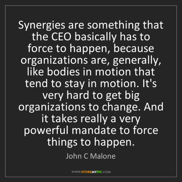 John C Malone: Synergies are something that the CEO basically has to...