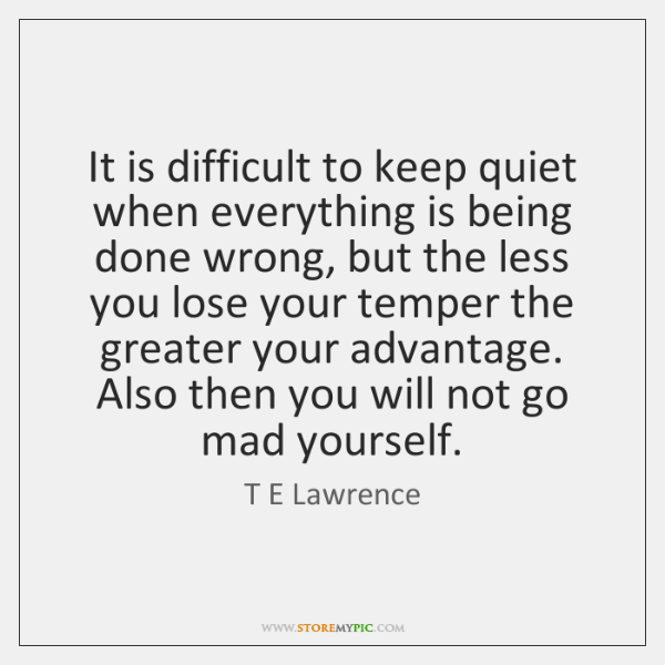 It Is Difficult To Keep Quiet When Everything Is Being Done Wrong