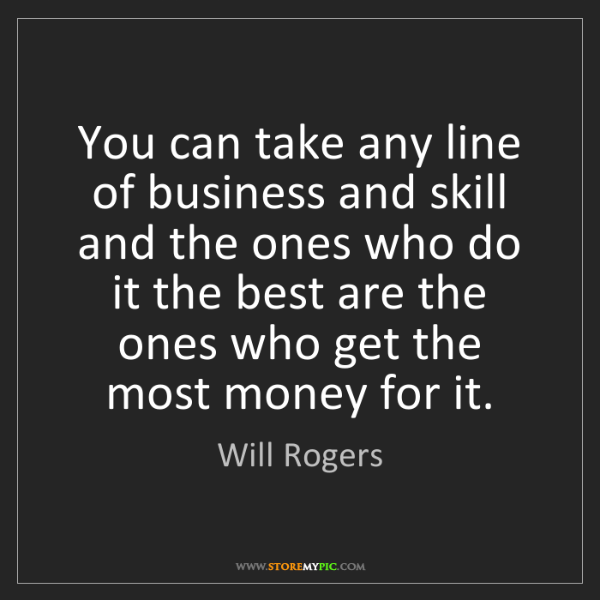 Will Rogers: You can take any line of business and skill and the ones...