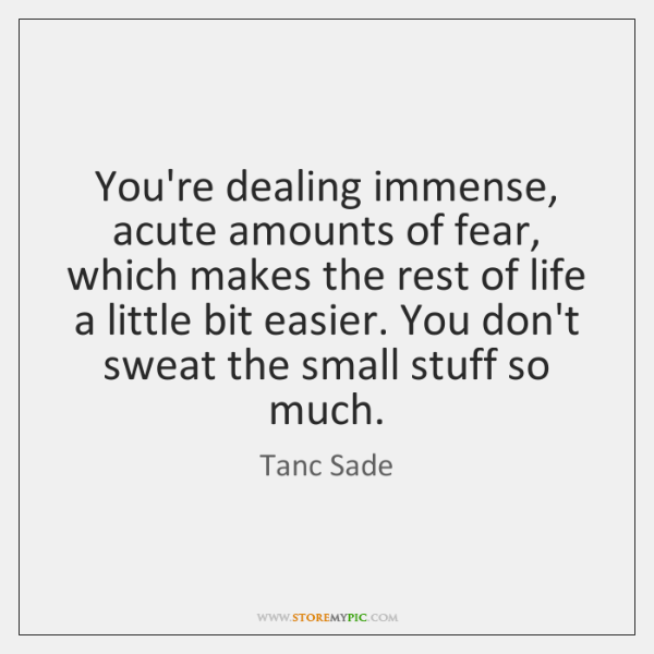 You're dealing immense, acute amounts of fear, which makes the rest of ...
