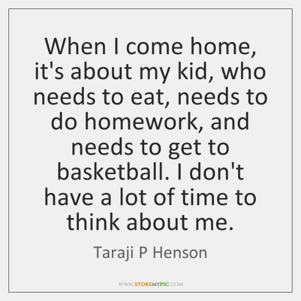 When I come home, it's about my kid, who needs to eat, ...