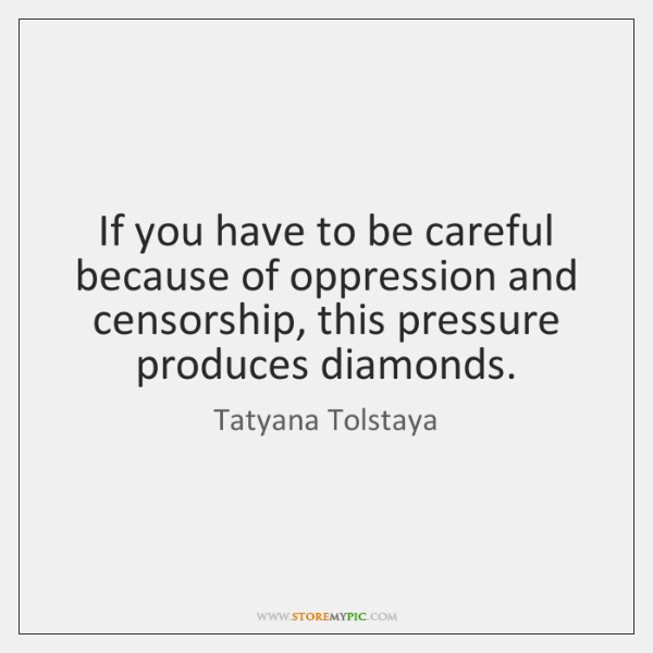 If you have to be careful because of oppression and censorship, this ...